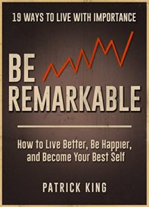 be remarkable how to live better be happier and become your best self 19 ways to live with importance patrick king